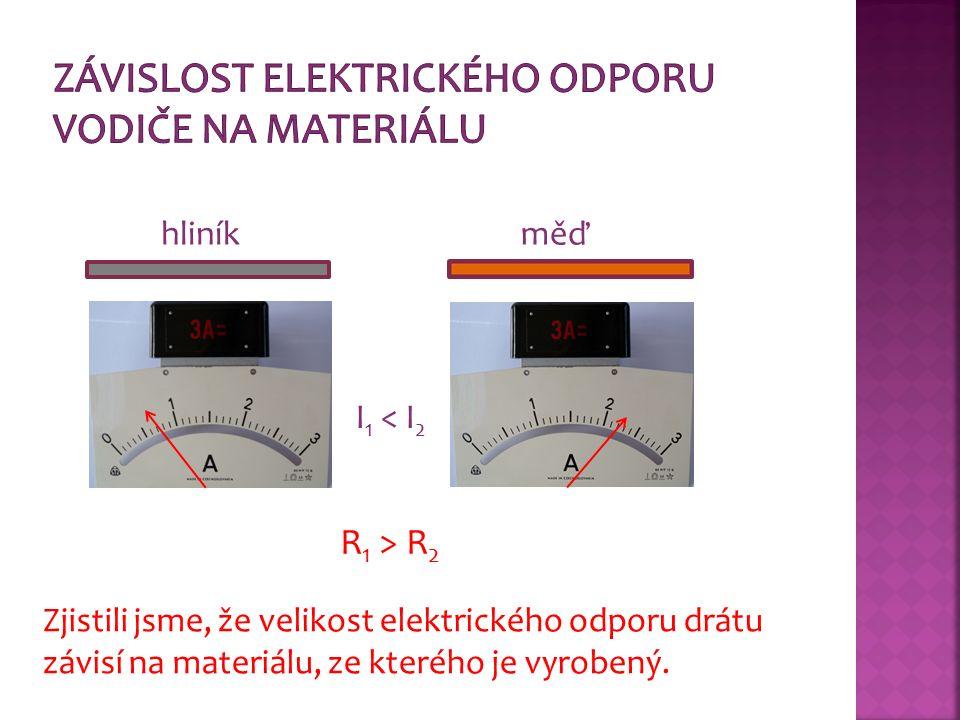 I 1 < I 2 R 1 > R 2 Zjistili jsme, že velikost elektrického odporu drátu závisí na materiálu, ze kterého je vyrobený.