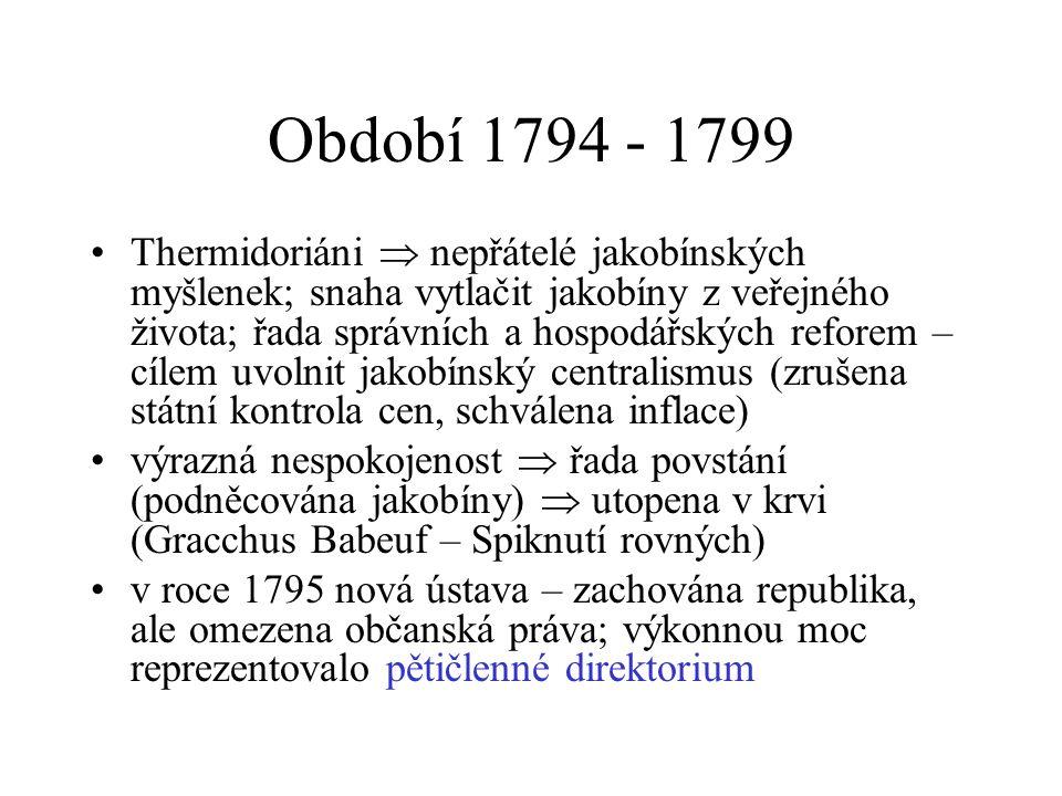 Období 1794 - 1799 Thermidoriáni  nepřátelé jakobínských myšlenek; snaha vytlačit jakobíny z veřejného života; řada správních a hospodářských reforem – cílem uvolnit jakobínský centralismus (zrušena státní kontrola cen, schválena inflace) výrazná nespokojenost  řada povstání (podněcována jakobíny)  utopena v krvi (Gracchus Babeuf – Spiknutí rovných) v roce 1795 nová ústava – zachována republika, ale omezena občanská práva; výkonnou moc reprezentovalo pětičlenné direktorium