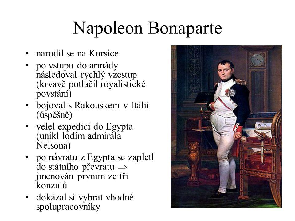 Napoleon Bonaparte narodil se na Korsice po vstupu do armády následoval rychlý vzestup (krvavě potlačil royalistické povstání) bojoval s Rakouskem v Itálii (úspěšně) velel expedici do Egypta (unikl lodím admirála Nelsona) po návratu z Egypta se zapletl do státního převratu  jmenován prvním ze tří konzulů dokázal si vybrat vhodné spolupracovníky