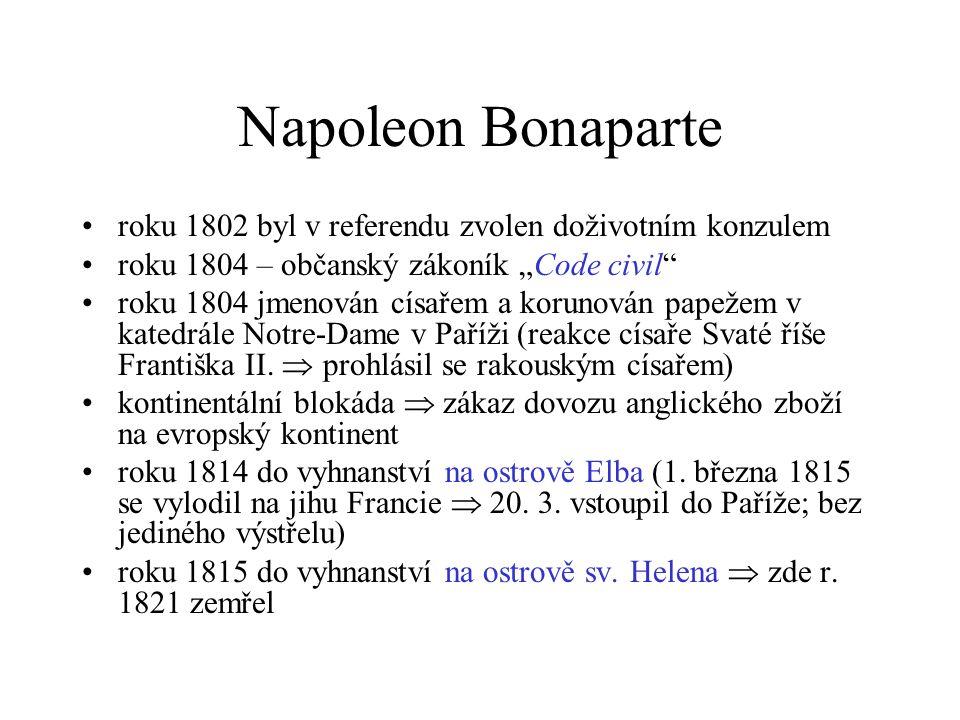 """Napoleon Bonaparte roku 1802 byl v referendu zvolen doživotním konzulem roku 1804 – občanský zákoník """"Code civil roku 1804 jmenován císařem a korunován papežem v katedrále Notre-Dame v Paříži (reakce císaře Svaté říše Františka II."""