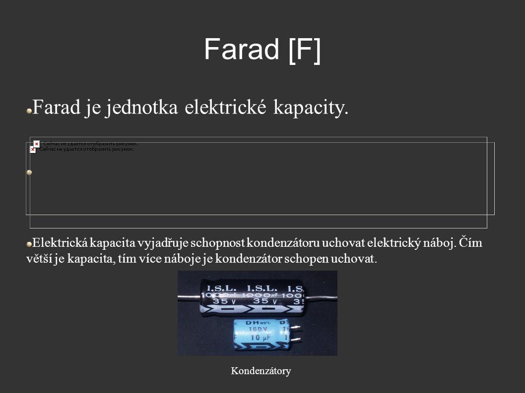 Farad [F] Farad je jednotka elektrické kapacity. Elektrická kapacita vyjadřuje schopnost kondenzátoru uchovat elektrický náboj. Čím větší je kapacita,
