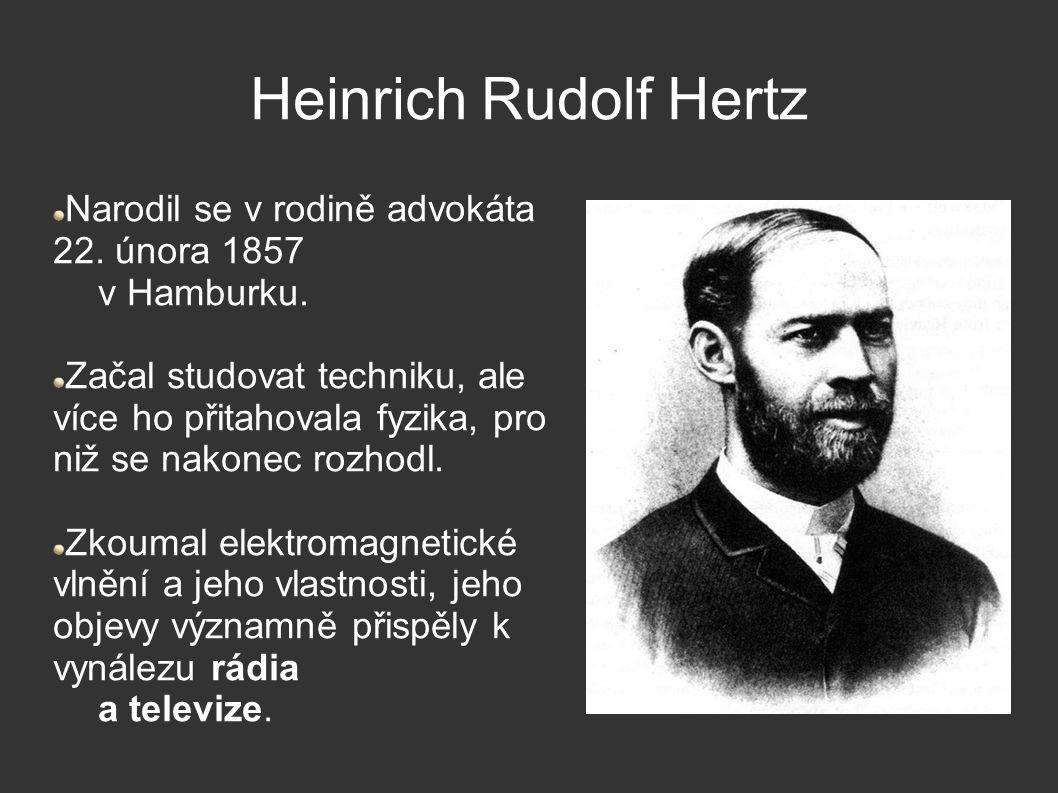 Heinrich Rudolf Hertz Narodil se v rodině advokáta 22. února 1857 v Hamburku. Začal studovat techniku, ale více ho přitahovala fyzika, pro niž se nako