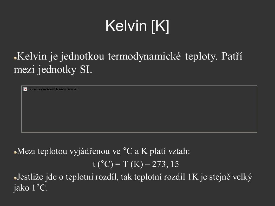 Kelvin [K] Kelvin je jednotkou termodynamické teploty. Patří mezi jednotky SI. Mezi teplotou vyjádřenou ve °C a K platí vztah: t (°C) = T (K) – 273, 1