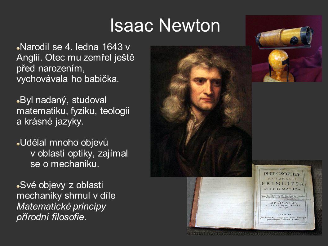 Isaac Newton Narodil se 4. ledna 1643 v Anglii. Otec mu zemřel ještě před narozením, vychovávala ho babička. Byl nadaný, studoval matematiku, fyziku,