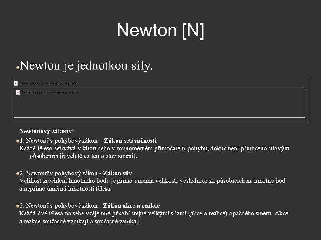 Newton [N] Newton je jednotkou síly. Newtonovy zákony: 1. Newtonův pohybový zákon – Zákon setrvačnosti Každé těleso setrvává v klidu nebo v rovnoměrné