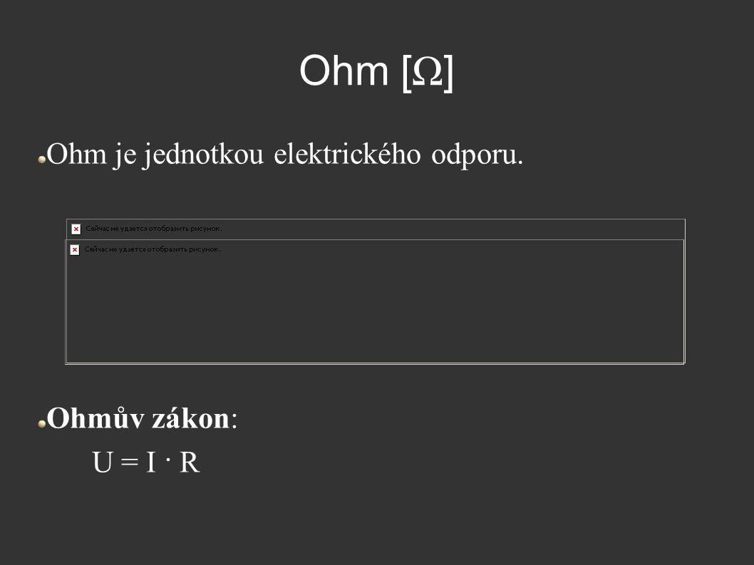 Ohm [ Ω ] Ohm je jednotkou elektrického odporu. Ohmův zákon: U = I · R
