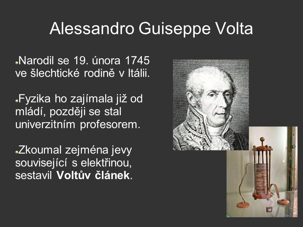 Alessandro Guiseppe Volta Narodil se 19. února 1745 ve šlechtické rodině v Itálii. Fyzika ho zajímala již od mládí, později se stal univerzitním profe