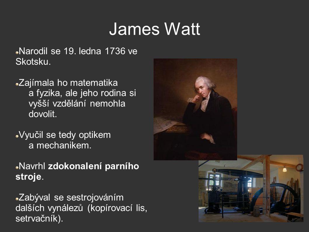 James Watt Narodil se 19. ledna 1736 ve Skotsku. Zajímala ho matematika a fyzika, ale jeho rodina si vyšší vzdělání nemohla dovolit. Vyučil se tedy op