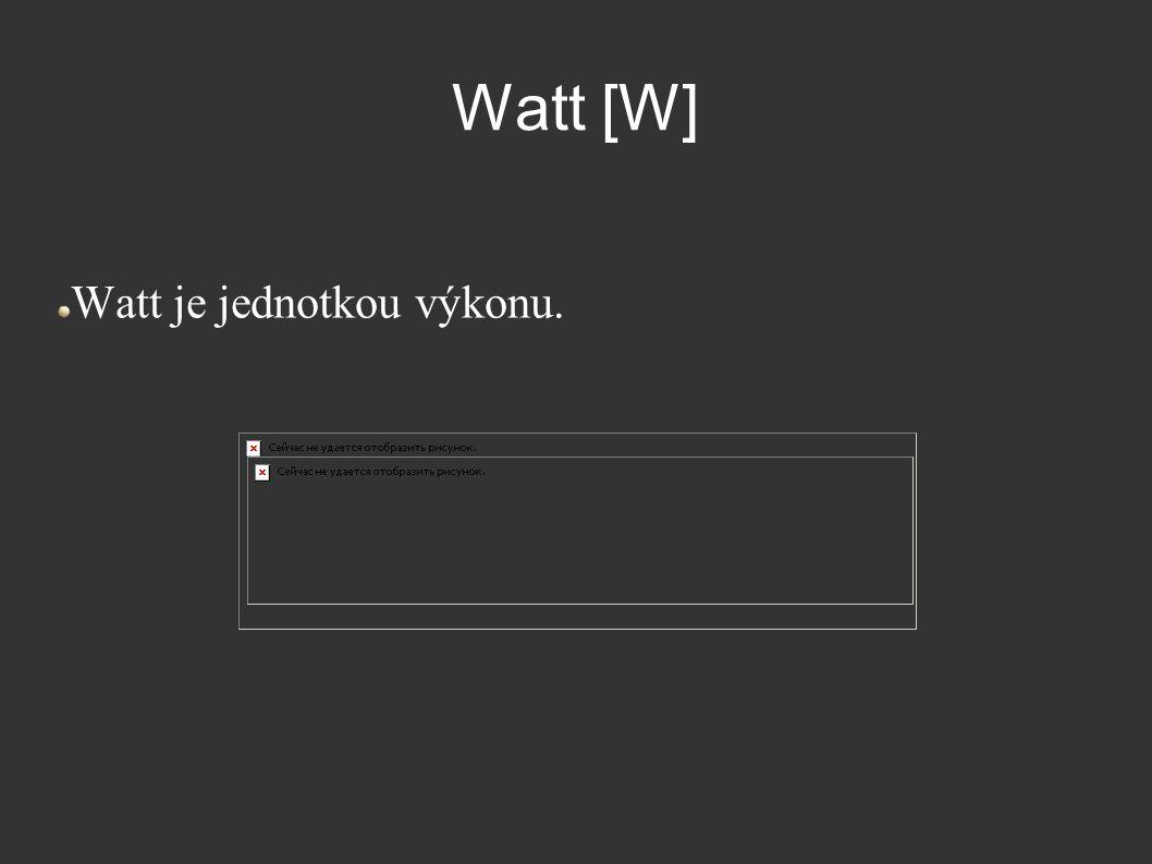 Watt [W] Watt je jednotkou výkonu.