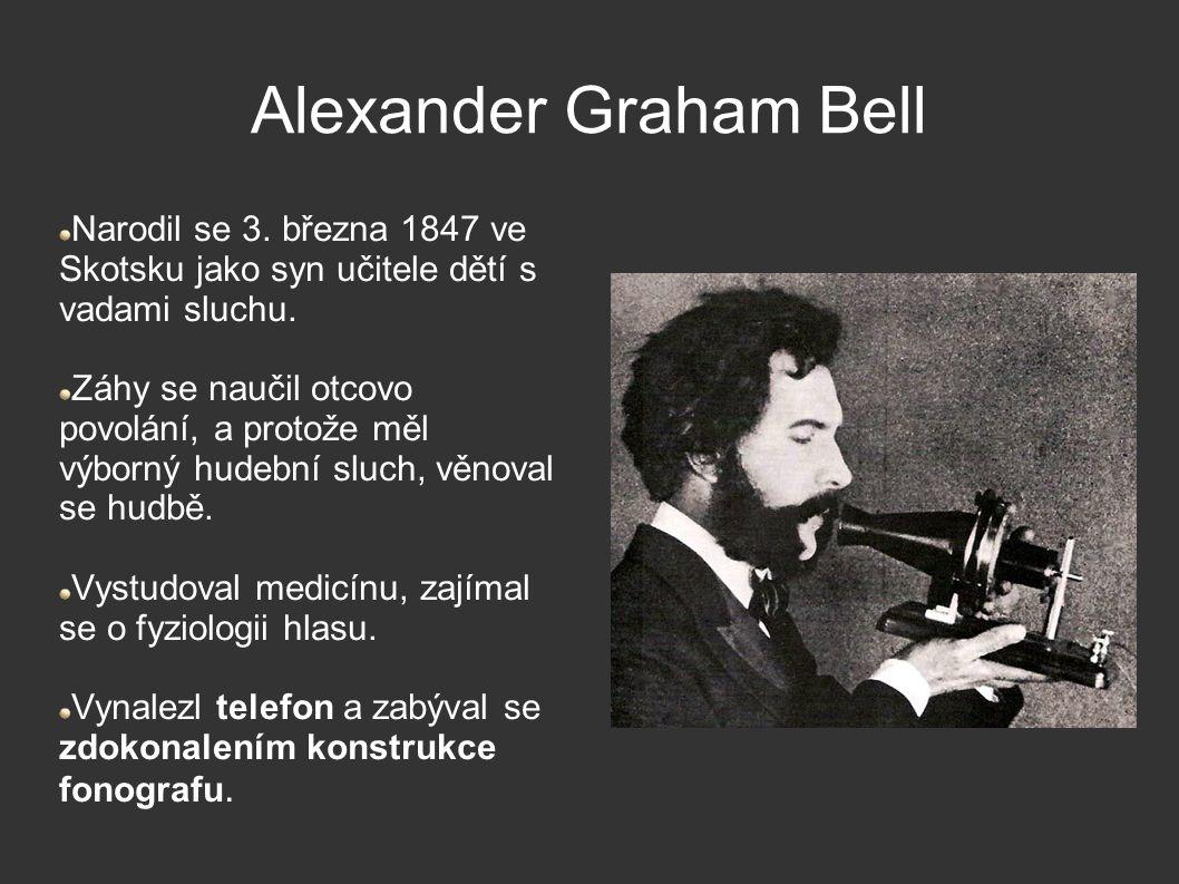Alexander Graham Bell Narodil se 3. března 1847 ve Skotsku jako syn učitele dětí s vadami sluchu. Záhy se naučil otcovo povolání, a protože měl výborn