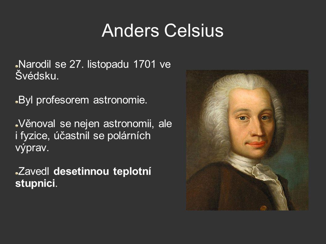 Anders Celsius Narodil se 27. listopadu 1701 ve Švédsku. Byl profesorem astronomie. Věnoval se nejen astronomii, ale i fyzice, účastnil se polárních v