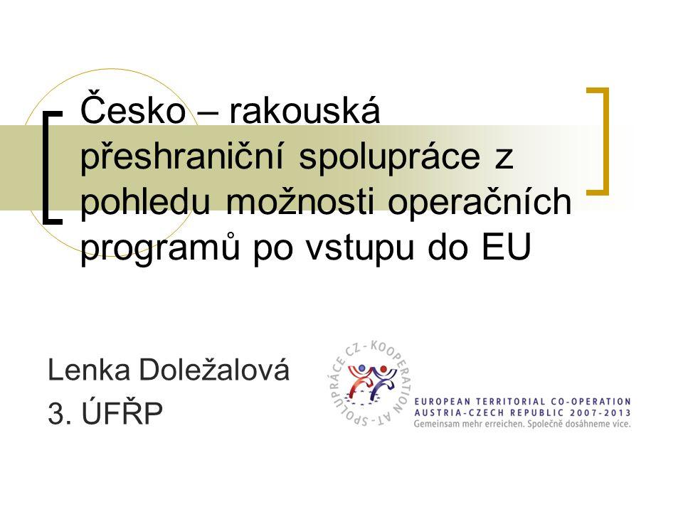 Česko – rakouská přeshraniční spolupráce z pohledu možnosti operačních programů po vstupu do EU Lenka Doležalová 3. ÚFŘP