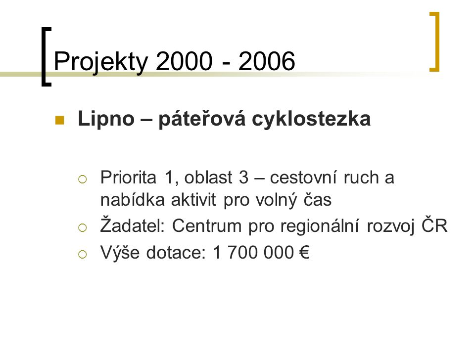 Projekty 2000 - 2006 Lipno – páteřová cyklostezka  Priorita 1, oblast 3 – cestovní ruch a nabídka aktivit pro volný čas  Žadatel: Centrum pro regionální rozvoj ČR  Výše dotace: 1 700 000 €