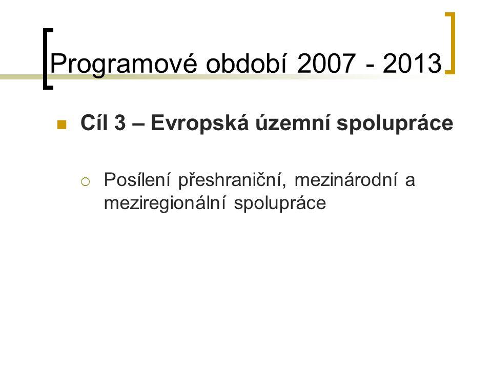 Programové období 2007 - 2013 Cíl 3 – Evropská územní spolupráce  Posílení přeshraniční, mezinárodní a meziregionální spolupráce