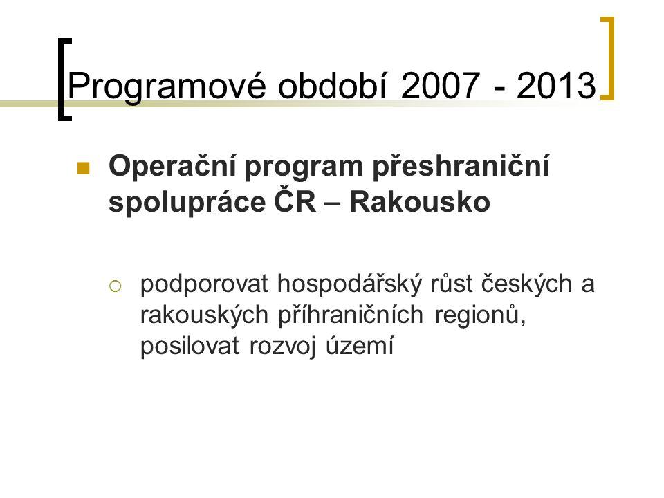 Programové období 2007 - 2013 Operační program přeshraniční spolupráce ČR – Rakousko  podporovat hospodářský růst českých a rakouských příhraničních regionů, posilovat rozvoj území