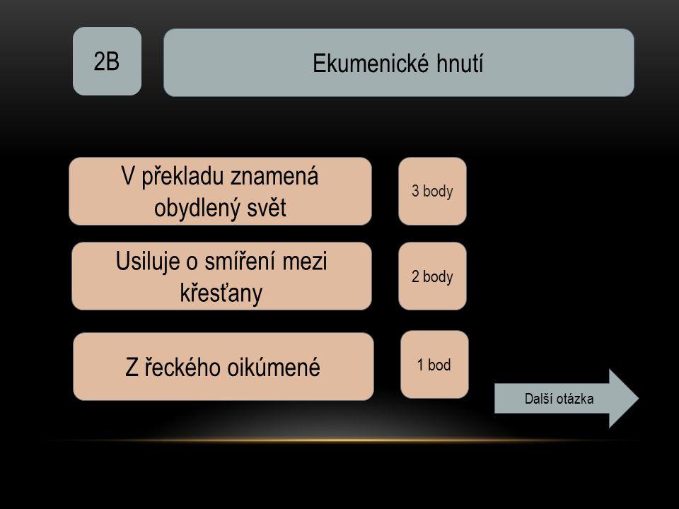 2B Ekumenické hnutí 3 body V překladu znamená obydlený svět Usiluje o smíření mezi křesťany 2 body Z řeckého oikúmené 1 bod Další otázka