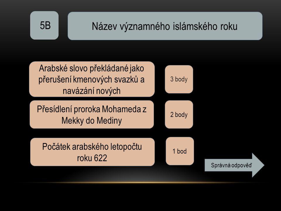5B Název významného islámského roku 3 body Arabské slovo překládané jako přerušení kmenových svazků a navázání nových Přesídlení proroka Mohameda z Mekky do Mediny 2 body Počátek arabského letopočtu roku 622 1 bod Správná odpověď