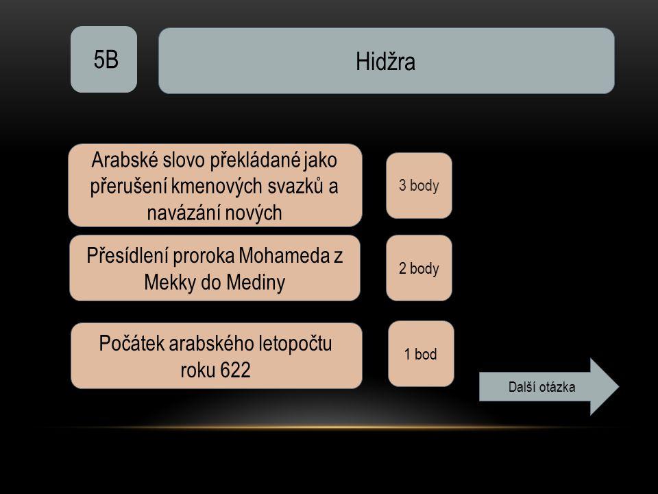 5B Hidžra 3 body Arabské slovo překládané jako přerušení kmenových svazků a navázání nových Přesídlení proroka Mohameda z Mekky do Mediny 2 body Počát