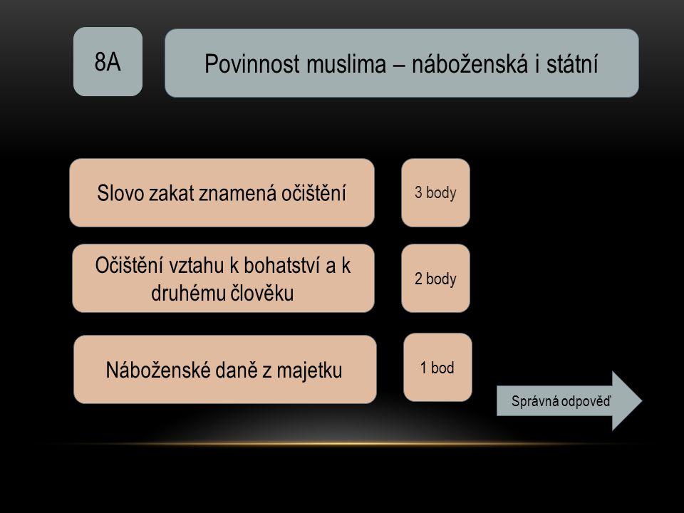 8A Povinnost muslima – náboženská i státní 3 body Slovo zakat znamená očištění Očištění vztahu k bohatství a k druhému člověku 2 body Náboženské daně z majetku 1 bod Správná odpověď