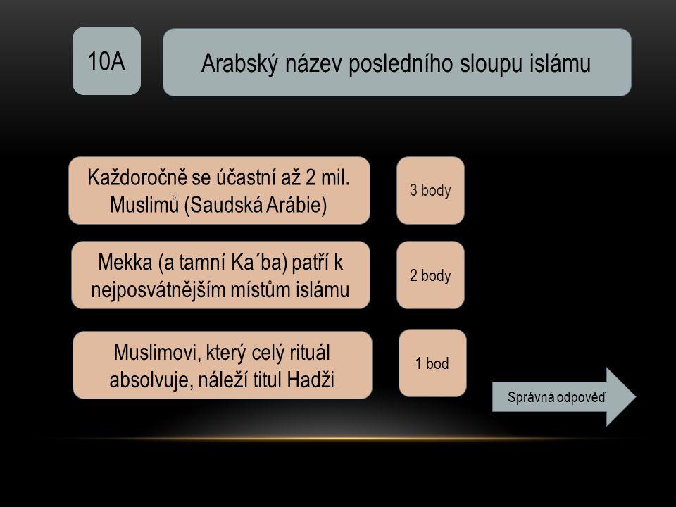 10A Arabský název posledního sloupu islámu 3 body Každoročně se účastní až 2 mil. Muslimů (Saudská Arábie) Mekka (a tamní Ka´ba) patří k nejposvátnějš