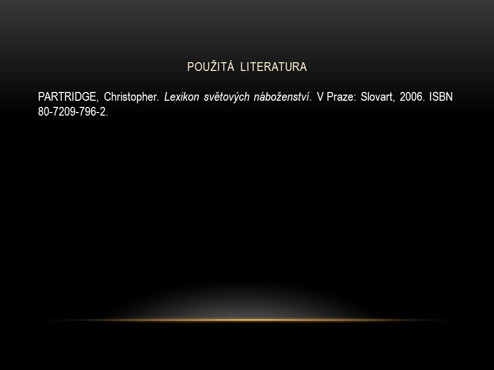 POUŽITÁ LITERATURA PARTRIDGE, Christopher. Lexikon světových náboženství.