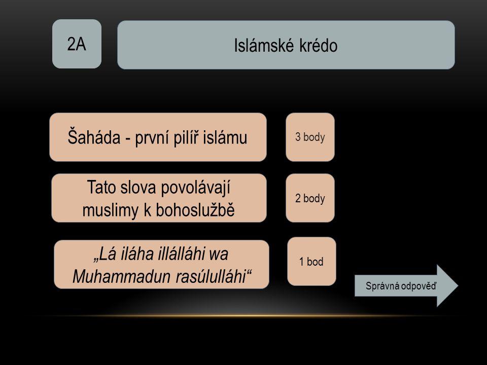 """2A Islámské krédo 3 body Šaháda - první pilíř islámu Tato slova povolávají muslimy k bohoslužbě 2 body """"Lá iláha illálláhi wa Muhammadun rasúlulláhi 1 bod Správná odpověď"""