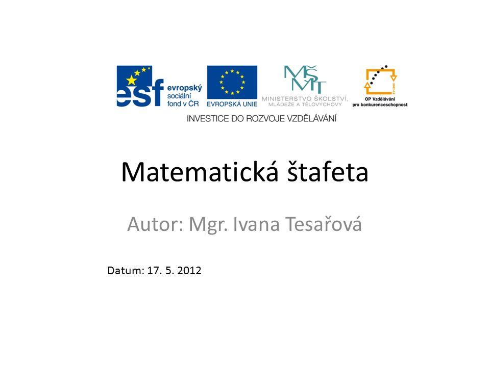 Matematická štafeta Autor: Mgr. Ivana Tesařová Datum: 17. 5. 2012