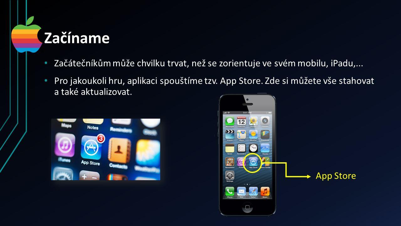 Začíname Začátečníkům může chvilku trvat, než se zorientuje ve svém mobilu, iPadu,... Pro jakoukoli hru, aplikaci spouštíme tzv. App Store. Zde si můž