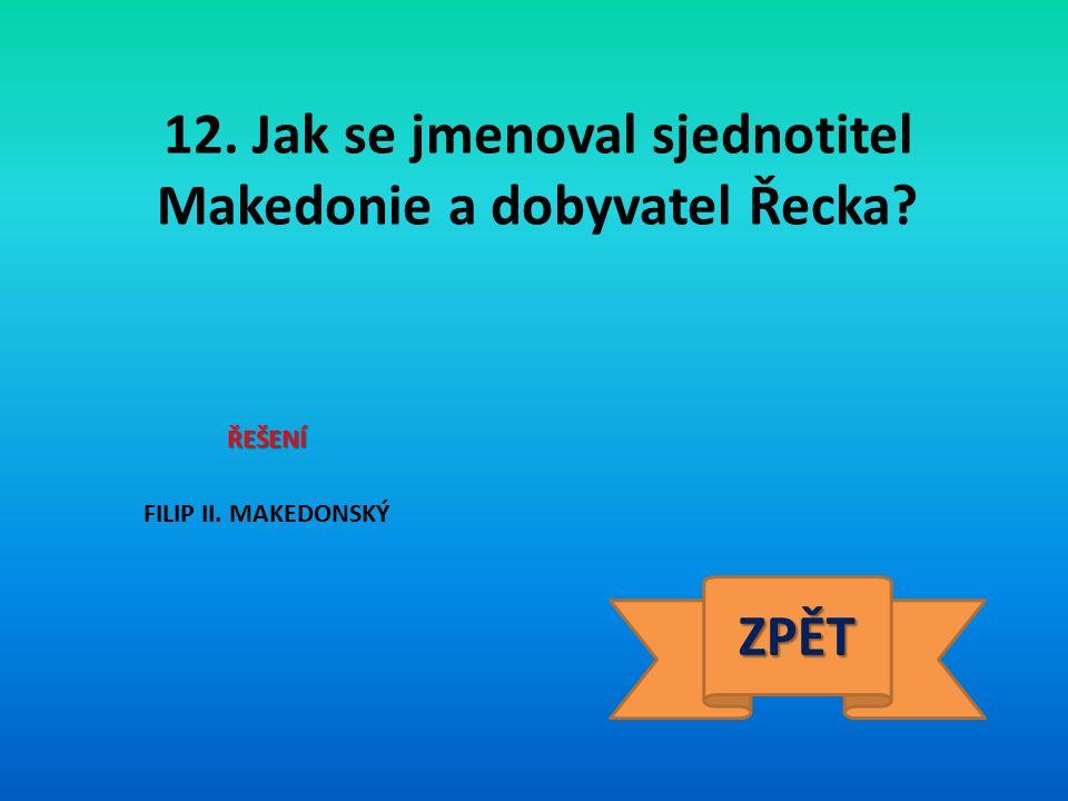 12. Jak se jmenoval sjednotitel Makedonie a dobyvatel Řecka ŘEŠENÍ FILIP II. MAKEDONSKÝ ZPĚT
