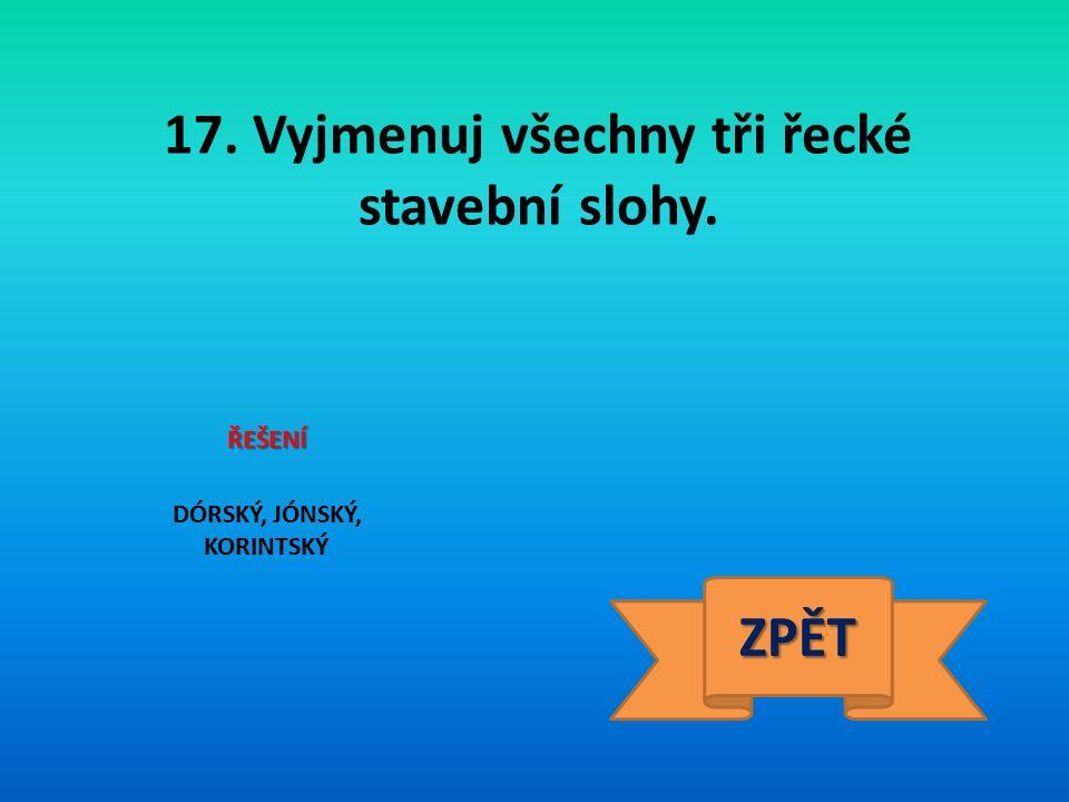 17. Vyjmenuj všechny tři řecké stavební slohy. ŘEŠENÍ DÓRSKÝ, JÓNSKÝ, KORINTSKÝ ZPĚT
