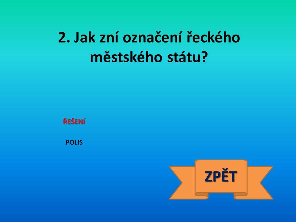 2. Jak zní označení řeckého městského státu? ŘEŠENÍ POLIS ZPĚT