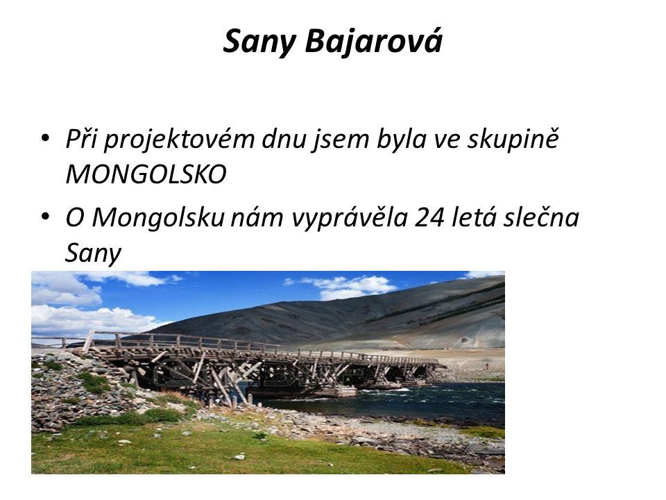 Sany Bajarová Při projektovém dnu jsem byla ve skupině MONGOLSKO O Mongolsku nám vyprávěla 24 letá slečna Sany