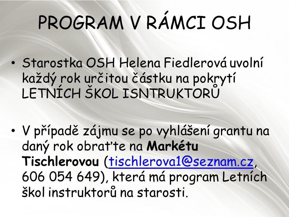 PROGRAM V RÁMCI OSH Starostka OSH Helena Fiedlerová uvolní každý rok určitou částku na pokrytí LETNÍCH ŠKOL ISNTRUKTORŮ V případě zájmu se po vyhlášení grantu na daný rok obraťte na Markétu Tischlerovou (tischlerova1@seznam.cz, 606 054 649), která má program Letních škol instruktorů na starosti.tischlerova1@seznam.cz