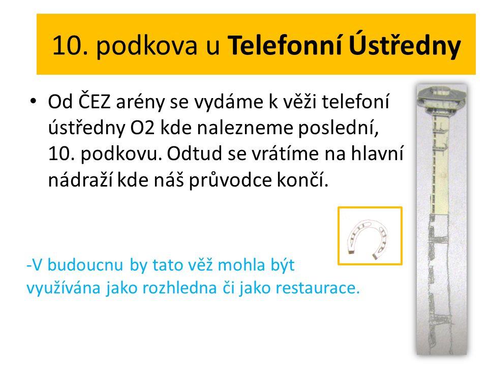 10. podkova u Telefonní Ústředny Od ČEZ arény se vydáme k věži telefoní ústředny O2 kde nalezneme poslední, 10. podkovu. Odtud se vrátíme na hlavní ná
