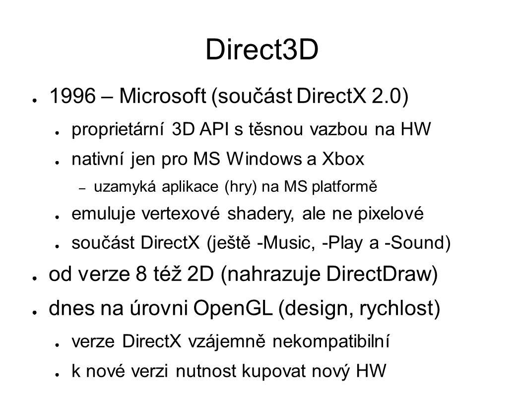 Direct3D ● 1996 – Microsoft (součást DirectX 2.0) ● proprietární 3D API s těsnou vazbou na HW ● nativní jen pro MS Windows a Xbox – uzamyká aplikace (hry) na MS platformě ● emuluje vertexové shadery, ale ne pixelové ● součást DirectX (ještě -Music, -Play a -Sound) ● od verze 8 též 2D (nahrazuje DirectDraw) ● dnes na úrovni OpenGL (design, rychlost) ● verze DirectX vzájemně nekompatibilní ● k nové verzi nutnost kupovat nový HW