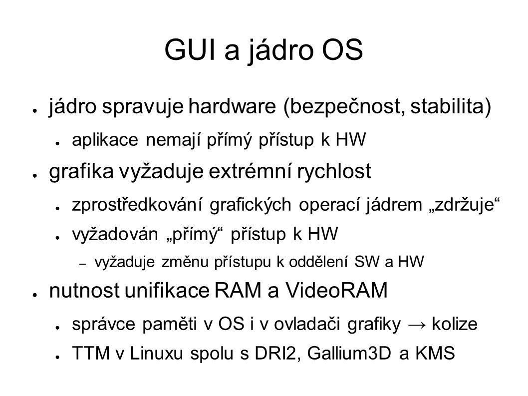 """GUI a jádro OS ● jádro spravuje hardware (bezpečnost, stabilita) ● aplikace nemají přímý přístup k HW ● grafika vyžaduje extrémní rychlost ● zprostředkování grafických operací jádrem """"zdržuje ● vyžadován """"přímý přístup k HW – vyžaduje změnu přístupu k oddělení SW a HW ● nutnost unifikace RAM a VideoRAM ● správce paměti v OS i v ovladači grafiky → kolize ● TTM v Linuxu spolu s DRI2, Gallium3D a KMS"""