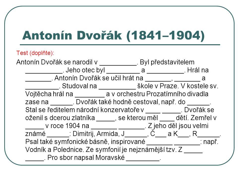 Antonín Dvořák (1841–1904) Test (doplňte): Antonín Dvořák se narodil v __________. Byl představitelem __________. Jeho otec byl _________ a __________