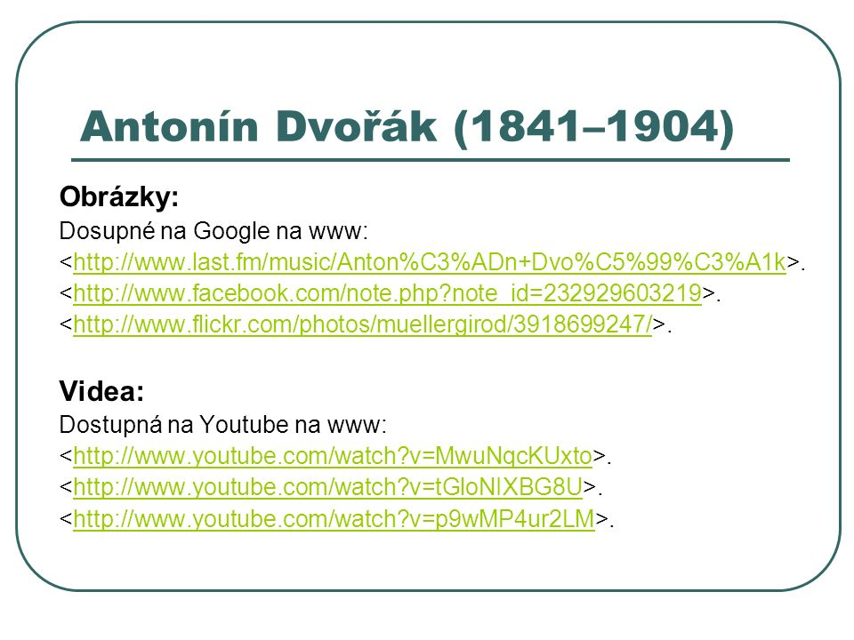 Antonín Dvořák (1841–1904) Obrázky: Dosupné na Google na www:.http://www.last.fm/music/Anton%C3%ADn+Dvo%C5%99%C3%A1k.http://www.facebook.com/note.php note_id=232929603219.http://www.flickr.com/photos/muellergirod/3918699247/ Videa: Dostupná na Youtube na www:.http://www.youtube.com/watch v=MwuNqcKUxto.http://www.youtube.com/watch v=tGloNIXBG8U.http://www.youtube.com/watch v=p9wMP4ur2LM