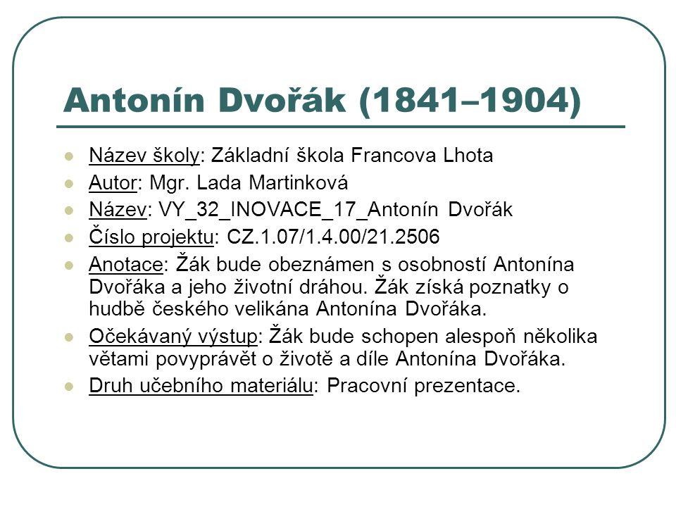 Antonín Dvořák (1841–1904) Název školy: Základní škola Francova Lhota Autor: Mgr. Lada Martinková Název: VY_32_INOVACE_17_Antonín Dvořák Číslo projekt