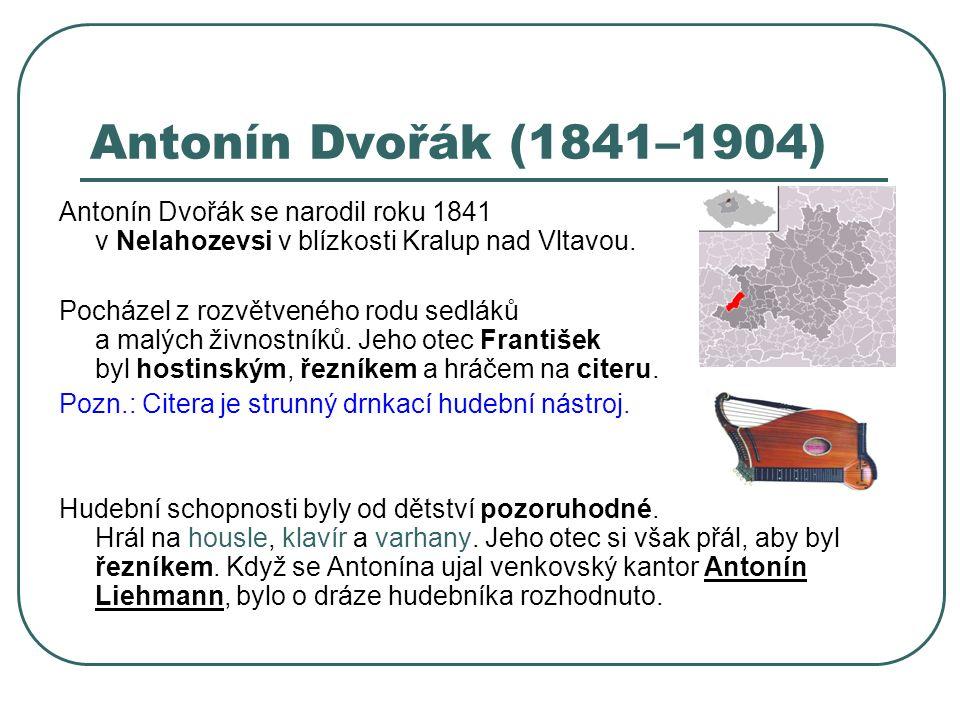 Antonín Dvořák (1841–1904) Antonín Dvořák se narodil roku 1841 v Nelahozevsi v blízkosti Kralup nad Vltavou. Pocházel z rozvětveného rodu sedláků a ma