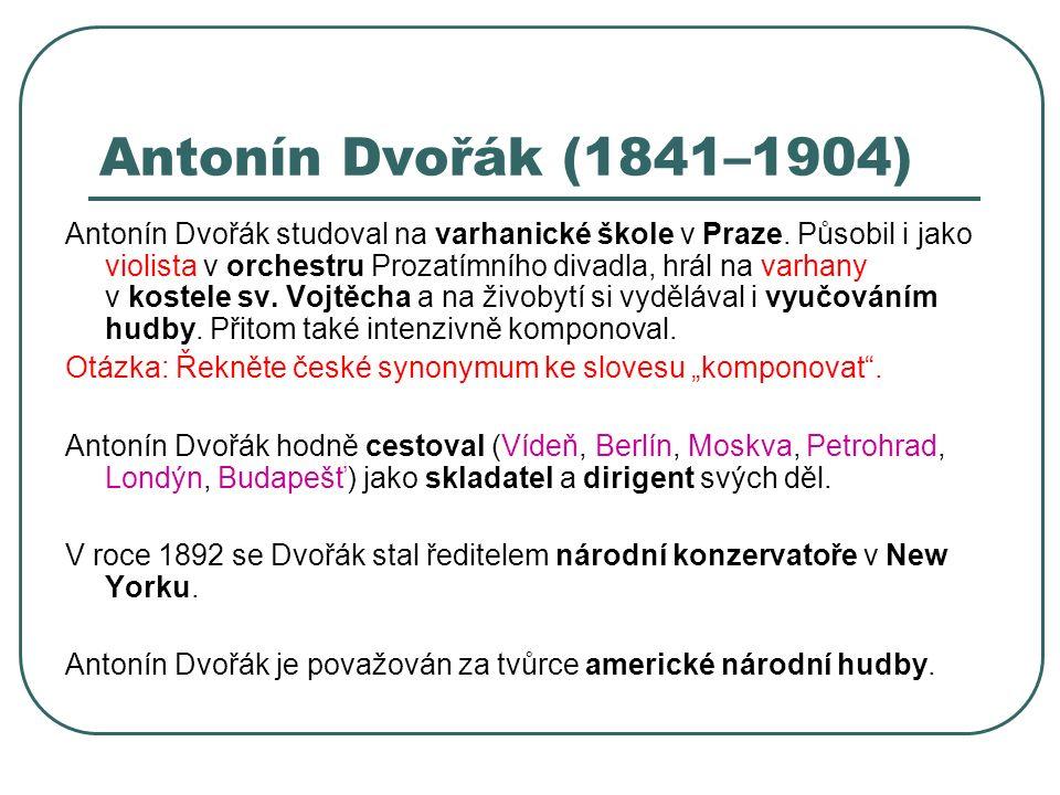 Antonín Dvořák (1841–1904) Antonín Dvořák studoval na varhanické škole v Praze. Působil i jako violista v orchestru Prozatímního divadla, hrál na varh