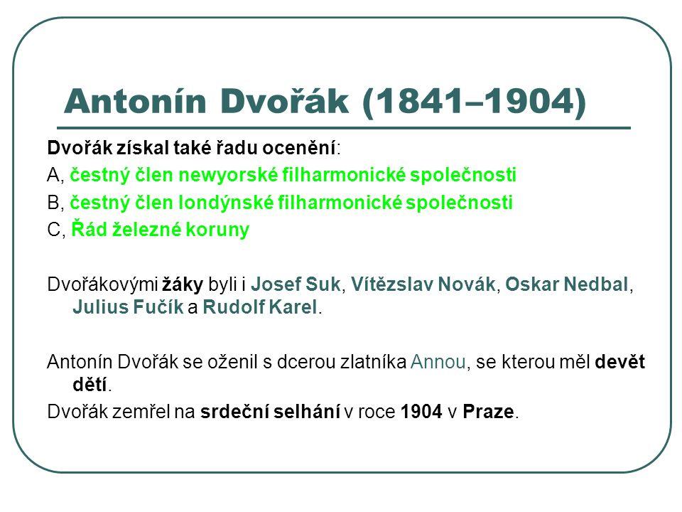 Antonín Dvořák (1841–1904) Dvořák získal také řadu ocenění: A, čestný člen newyorské filharmonické společnosti B, čestný člen londýnské filharmonické