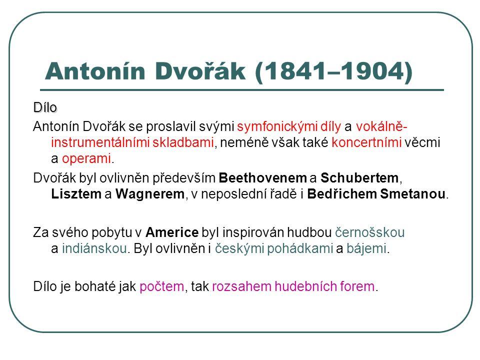 Antonín Dvořák (1841–1904) Dílo Antonín Dvořák se proslavil svými symfonickými díly a vokálně- instrumentálními skladbami, neméně však také koncertním