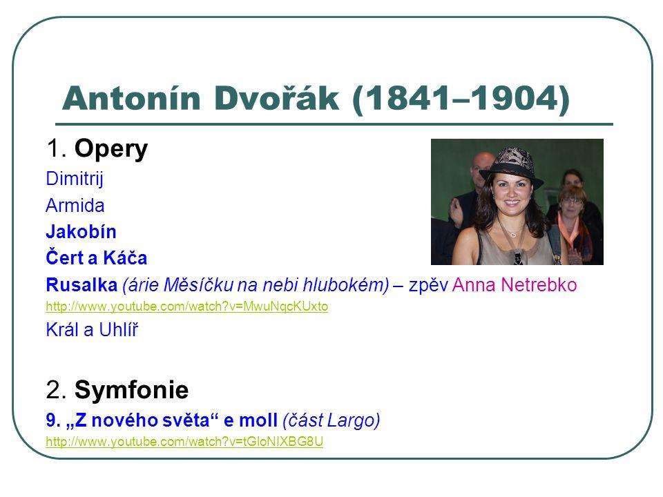 Antonín Dvořák (1841–1904) 1. Opery Dimitrij Armida Jakobín Čert a Káča Rusalka (árie Měsíčku na nebi hlubokém) – zpěv Anna Netrebko http://www.youtub