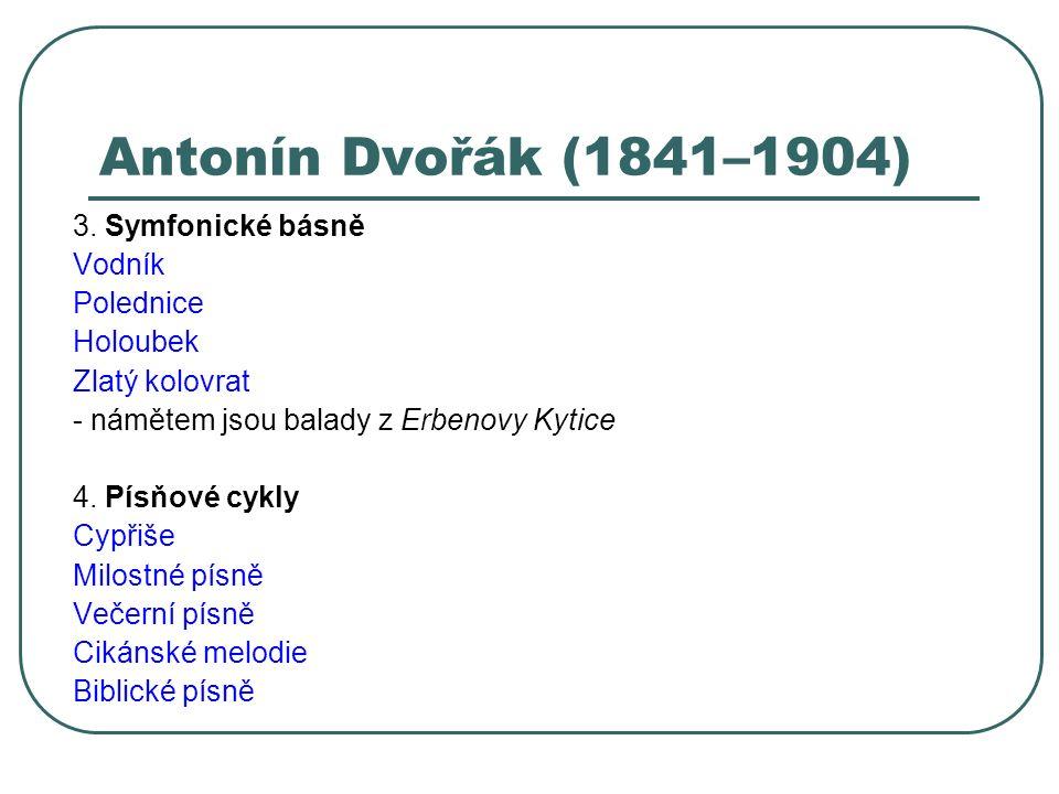 Antonín Dvořák (1841–1904) 3. Symfonické básně Vodník Polednice Holoubek Zlatý kolovrat - námětem jsou balady z Erbenovy Kytice 4. Písňové cykly Cypři