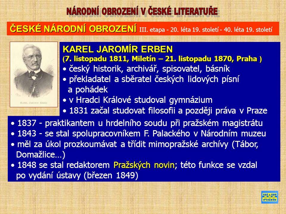1850 - sekretář a archivář Národního muzea; na tuto funkci po roce rezignoval 1851 archivář města Prahy hrdinové jeho literárních prací se nebouří proti trestu a nestojí proti společnosti neuznával vzpoury proti osudu, uctíval daný řád v jeho básních se opakují témata viny a trestu ČESKÉ NÁRODNÍ OBROZENÍ ČESKÉ NÁRODNÍ OBROZENÍ III.