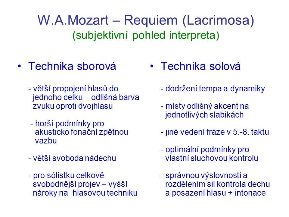 W.A.Mozart – Requiem (Lacrimosa) (subjektivní pohled interpreta) Technika sborová - větší propojení hlasů do jednoho celku – odlišná barva zvuku oproti dvojhlasu - horší podmínky pro akusticko fonační zpětnou vazbu - větší svoboda nádechu - pro sólistku celkově svobodnější projev – vyšší nároky na hlasovou techniku Technika solová - dodržení tempa a dynamiky - místy odlišný akcent na jednotlivých slabikách - jiné vedení fráze v 5.-8.