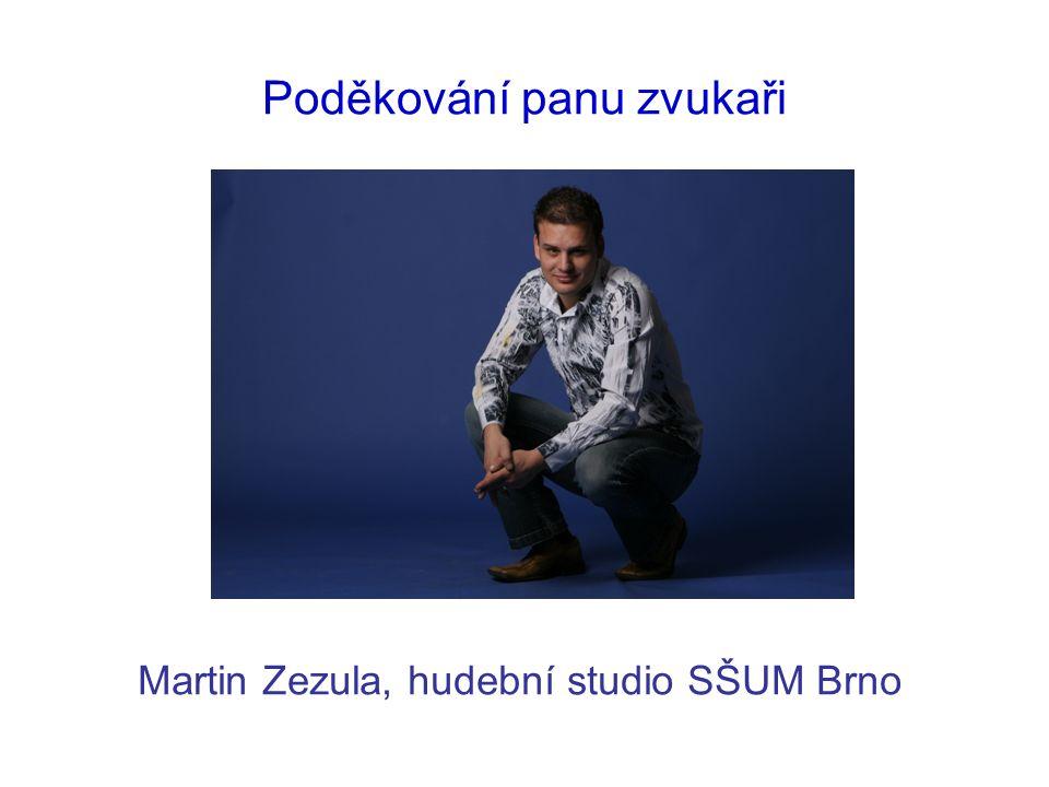 Poděkování panu zvukaři Martin Zezula, hudební studio SŠUM Brno