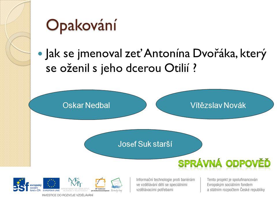 Opakování Jak se jmenoval zeť Antonína Dvořáka, který se oženil s jeho dcerou Otilií .