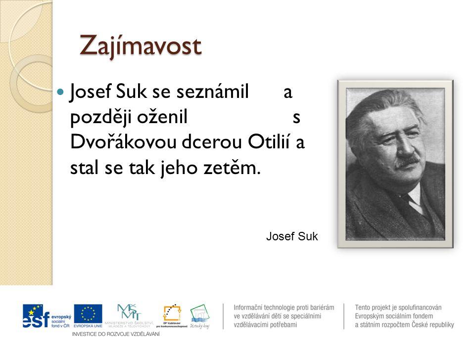 Zajímavost Josef Suk se seznámil a později oženil s Dvořákovou dcerou Otilií a stal se tak jeho zetěm. Josef Suk